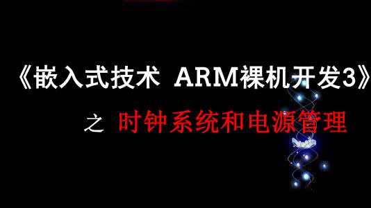 《嵌入式技术ARM裸机开发》之时钟系统和电源管理