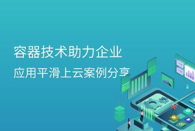 容器技术助力企业应用平滑上云案例分享