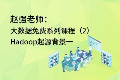 赵强老师:大数据免费系列课程(2)Hadoop起源背景一