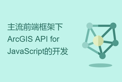 主流前端框架下ArcGIS API for JavaScript的开发