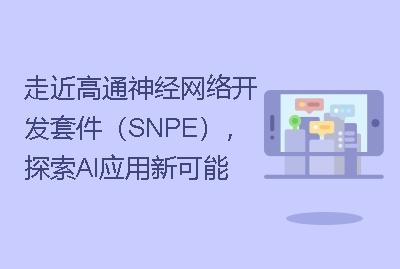 走近高通神经网络开发套件(SNPE),探索AI应用新可能