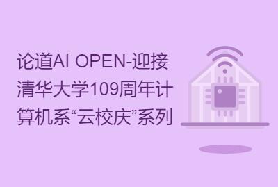 """论道AI OPEN-迎接清华大学109周年计算机系""""云校庆""""系列活动"""